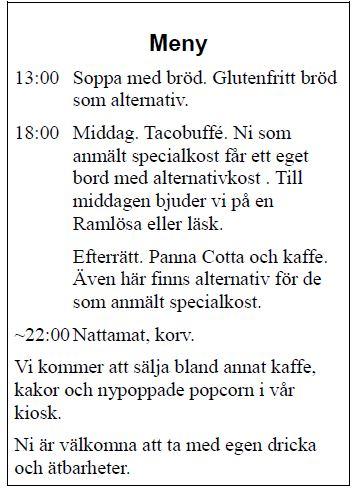 13:00 Soppa med bröd. Glutenfritt bröd som alternativ. 18:00 Middag. Tacobuffé. Ni som anmält specialkost får ett eget bord med alternativkost . Till middagen bjuder vi på en Ramlösa eller läsk. Efterrätt. Panna Cotta och kaffe. Även här finns alternativ för de som anmält specialkost. ~22:00Nattamat, korv. Vi kommer att sälja bland annat kaffe, kakor och nypoppade popcorn i vår kiosk. Ni är välkomna att ta med egen dricka och ätbarheter.